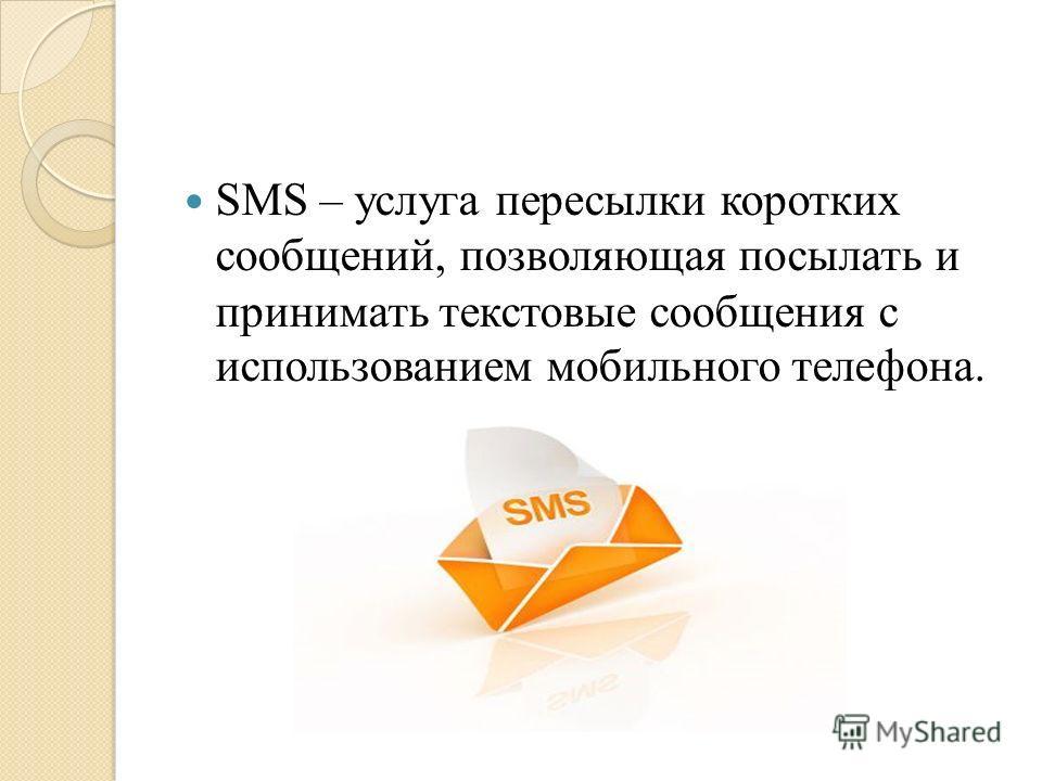 SMS – услуга пересылки коротких сообщений, позволяющая посылать и принимать текстовые сообщения с использованием мобильного телефона.