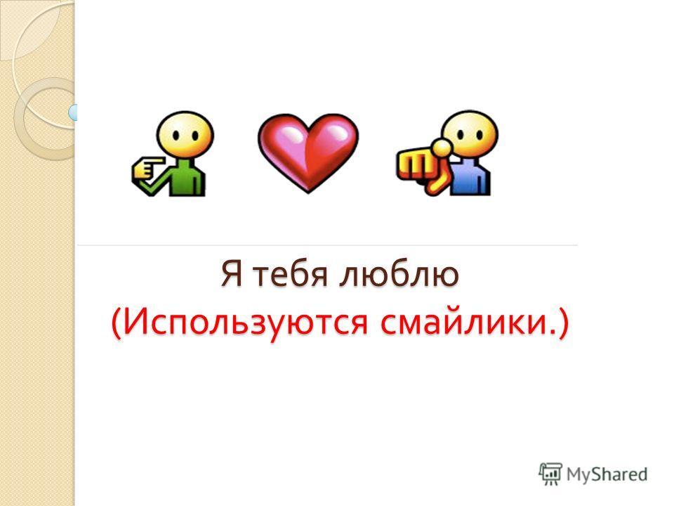 Я тебя люблю ( Используются смайлики.)