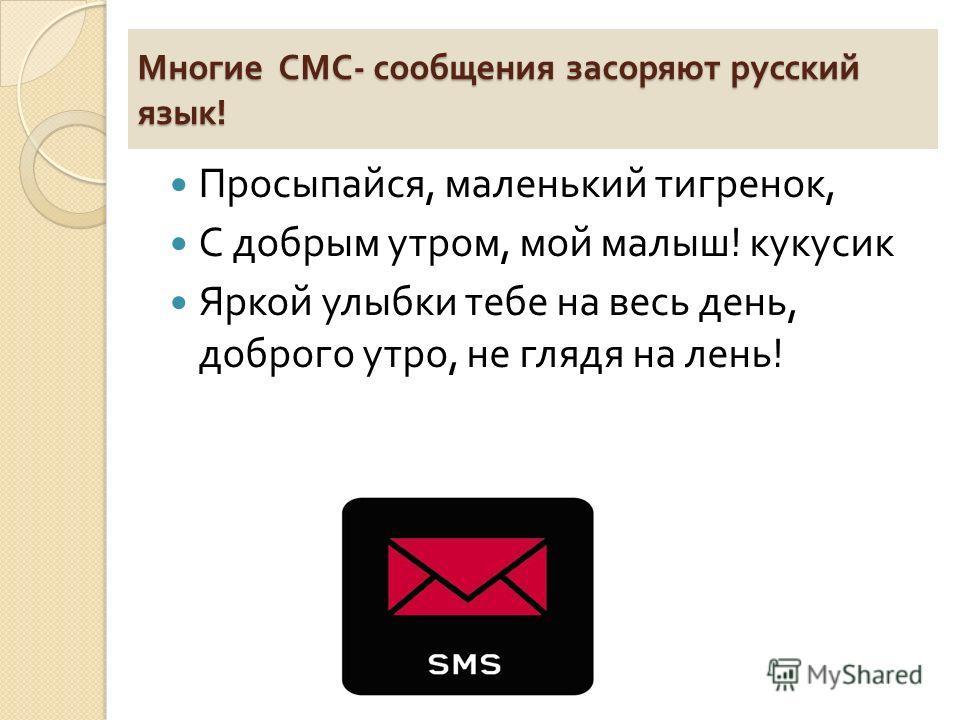 Многие СМС - сообщения засоряют русский язык ! Просыпайся, маленький тигренок, С добрым утром, мой малыш ! кукусик Яркой улыбки тебе на весь день, доброго утро, не глядя на лень !