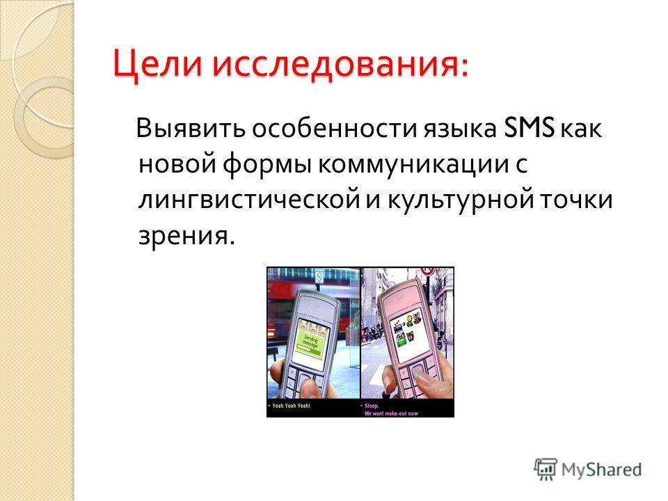 Цели исследования : Выявить особенности языка SMS как новой формы коммуникации с лингвистической и культурной точки зрения.