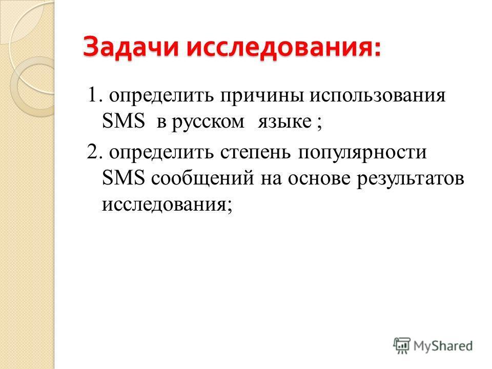 Задачи исследования : 1. определить причины использования SMS в русском языке ; 2. определить степень популярности SMS сообщений на основе результатов исследования;