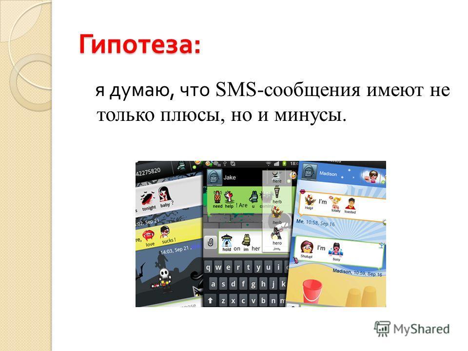 Гипотеза : я думаю, что SMS-сообщения имеют не только плюсы, но и минусы.