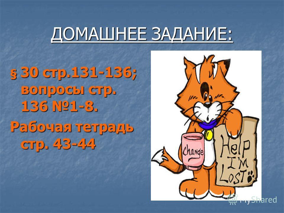 ДОМАШНЕЕ ЗАДАНИЕ: § 30 стр.131-136; вопросы стр. 136 1-8. Рабочая тетрадь стр. 43-44