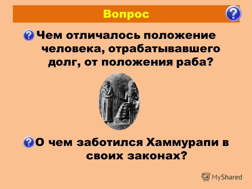 Вопрос Чем отличалось положение человека, отрабатывавшего долг, от положения раба? О чем заботился Хаммурапи в своих законах?