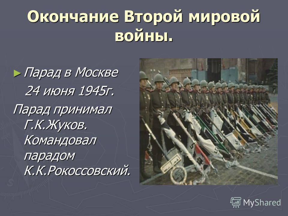 Окончание Второй мировой войны. Парад в Москве Парад в Москве 24 июня 1945г. 24 июня 1945г. Парад принимал Г.К.Жуков. Командовал парадом К.К.Рокоссовский.
