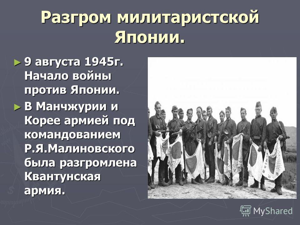 Разгром милитаристской Японии. 9 августа 1945г. Начало войны против Японии. 9 августа 1945г. Начало войны против Японии. В Манчжурии и Корее армией под командованием Р.Я.Малиновского была разгромлена Квантунская армия. В Манчжурии и Корее армией под