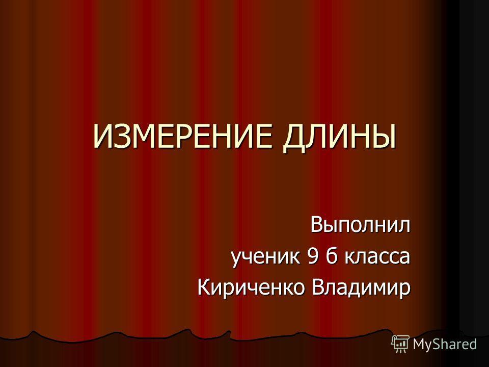ИЗМЕРЕНИЕ ДЛИНЫ Выполнил ученик 9 б класса Кириченко Владимир