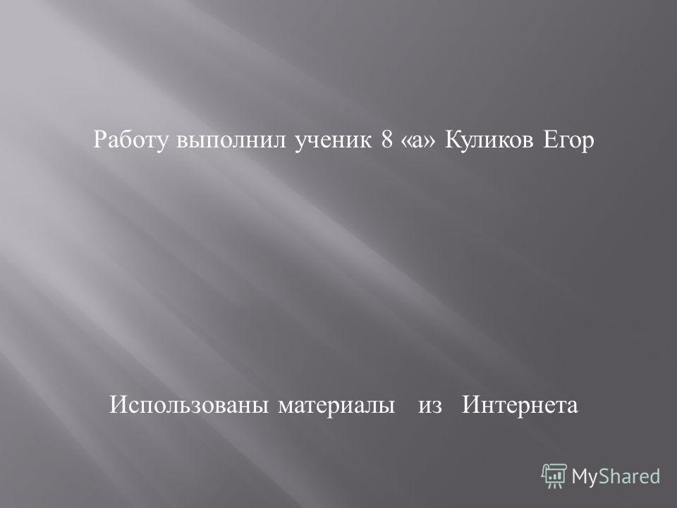 Работу выполнил ученик 8 « а » Куликов Егор Использованы материалы из Интернета