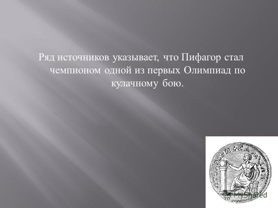 Ряд источников указывает, что Пифагор стал чемпионом одной из первых Олимпиад по кулачному бою.