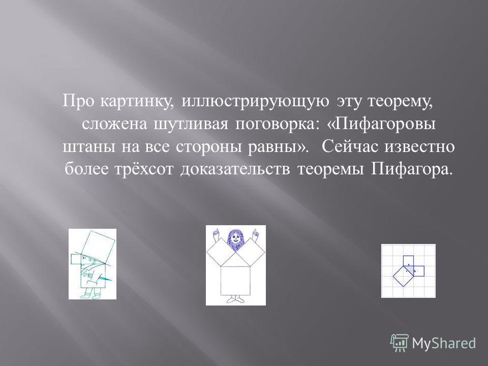 Про картинку, иллюстрирующую эту теорему, сложена шутливая поговорка : « Пифагоровы штаны на все стороны равны ». Сейчас известно более трёхсот доказательств теоремы Пифагора.