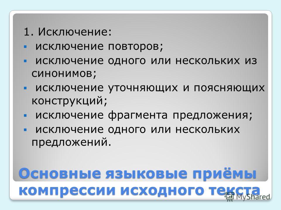 Основные языковые приёмы компрессии исходного текста 1. Исключение: исключение повторов; исключение одного или нескольких из синонимов; исключение уточняющих и поясняющих конструкций; исключение фрагмента предложения; исключение одного или нескольких