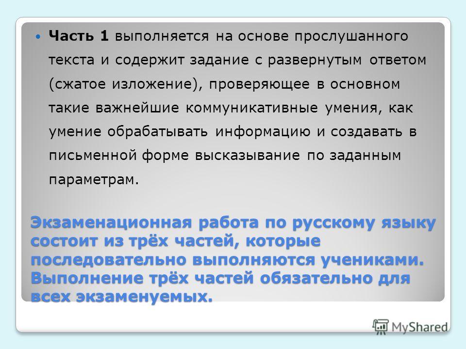 Экзаменационная работа по русскому языку состоит из трёх частей, которые последовательно выполняются учениками. Выполнение трёх частей обязательно для всех экзаменуемых. Часть 1 выполняется на основе прослушанного текста и содержит задание с разверну