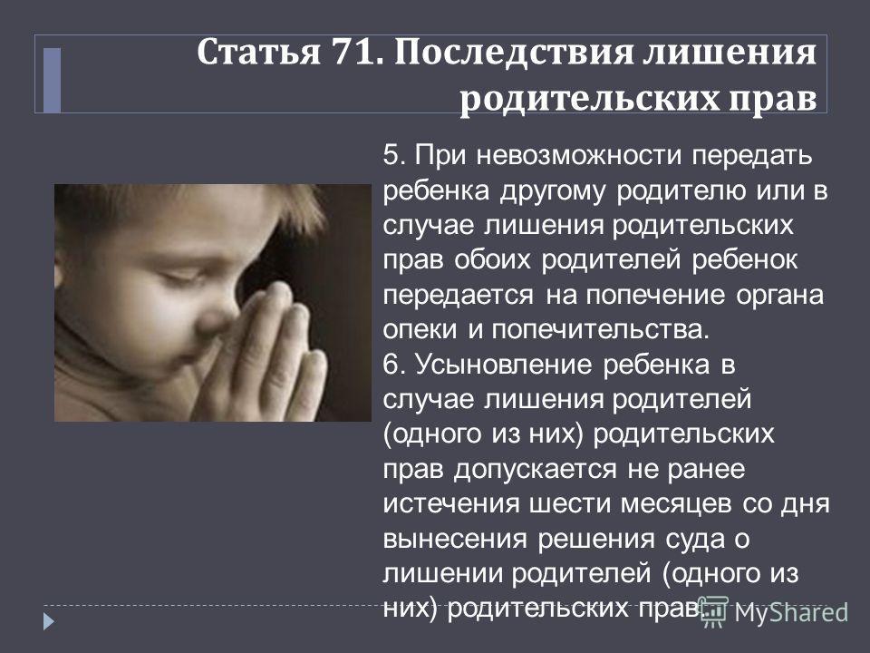 Статья 71. Последствия лишения родительских прав 5. При невозможности передать ребенка другому родителю или в случае лишения родительских прав обоих родителей ребенок передается на попечение органа опеки и попечительства. 6. Усыновление ребенка в слу