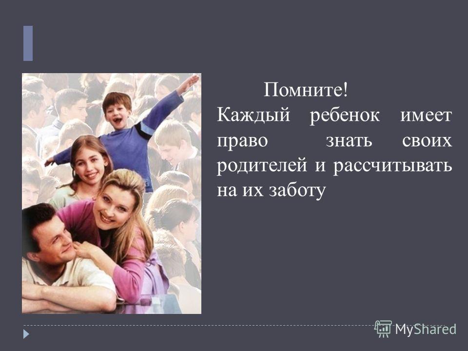 Помните! Каждый ребенок имеет право знать своих родителей и рассчитывать на их заботу