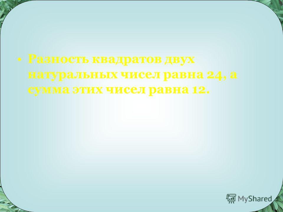 Разность квадратов двух натуральных чисел равна 24, а сумма этих чисел равна 12.