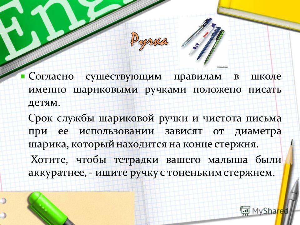 Согласно существующим правилам в школе именно шариковыми ручками положено писать детям. Срок службы шариковой ручки и чистота письма при ее использовании зависят от диаметра шарика, который находится на конце стержня. Хотите, чтобы тетрадки вашего ма