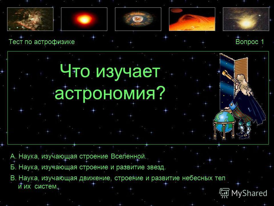 Тест по астрофизикеВопрос 1 А. Наука, изучающая строение Вселенной. Б. Наука, изучающая строение и развитие звезд. В. Наука, изучающая движение, строение и развитие небесных тел и их систем. Что изучает астрономия?