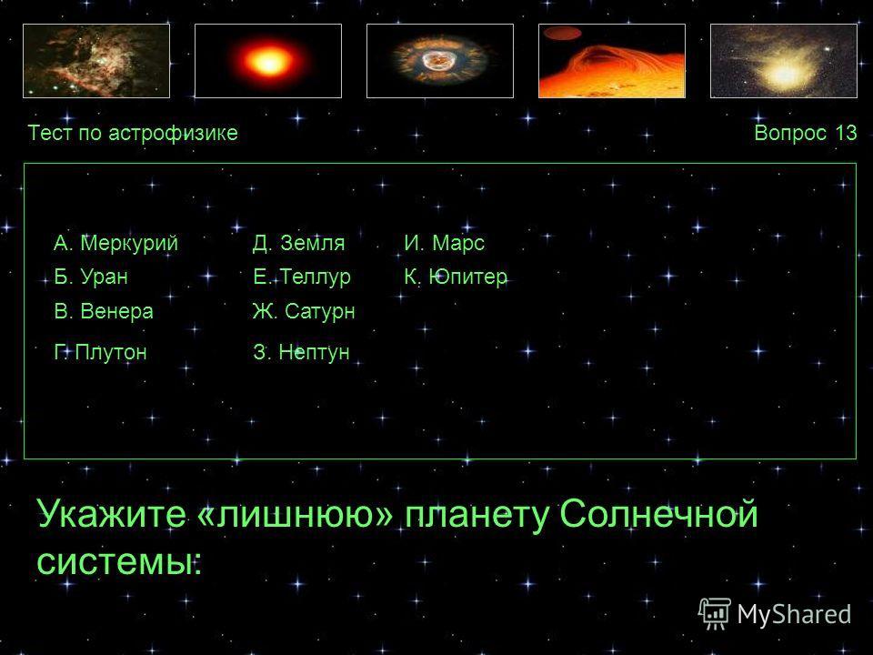 Тест по астрофизикеВопрос 13 А. Меркурий Укажите «лишнюю» планету Солнечной системы: Б. Уран В. Венера Г. Плутон Д. Земля К. Юпитер Ж. Сатурн З. Нептун И. Марс Е. Теллур