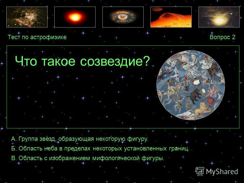 Тест по астрофизикеВопрос 2 А. Группа звезд, образующая некоторую фигуру. Б. Область неба в пределах некоторых установленных границ. В. Область с изображением мифологической фигуры. Что такое созвездие?