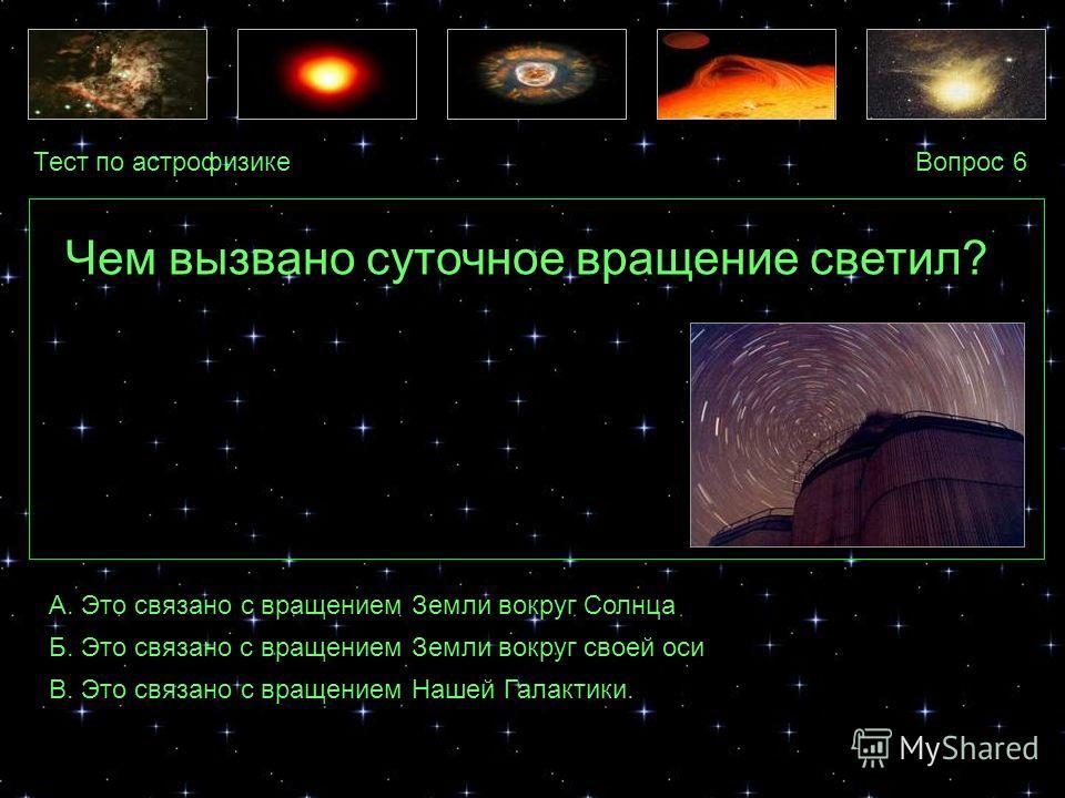 Тест по астрофизикеВопрос 6 А. Это связано с вращением Земли вокруг Солнца Б. Это связано с вращением Земли вокруг своей оси В. Это связано с вращением Нашей Галактики. Чем вызвано суточное вращение светил?