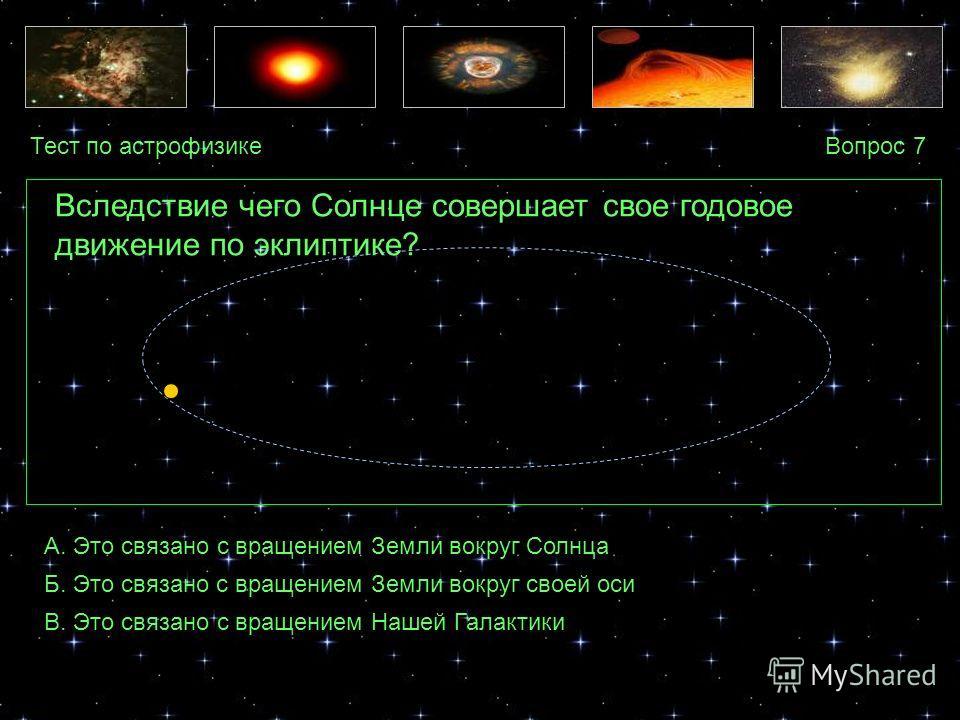 Тест по астрофизикеВопрос 7 А. Это связано с вращением Земли вокруг Солнца Б. Это связано с вращением Земли вокруг своей оси В. Это связано с вращением Нашей Галактики Вследствие чего Солнце совершает свое годовое движение по эклиптике?