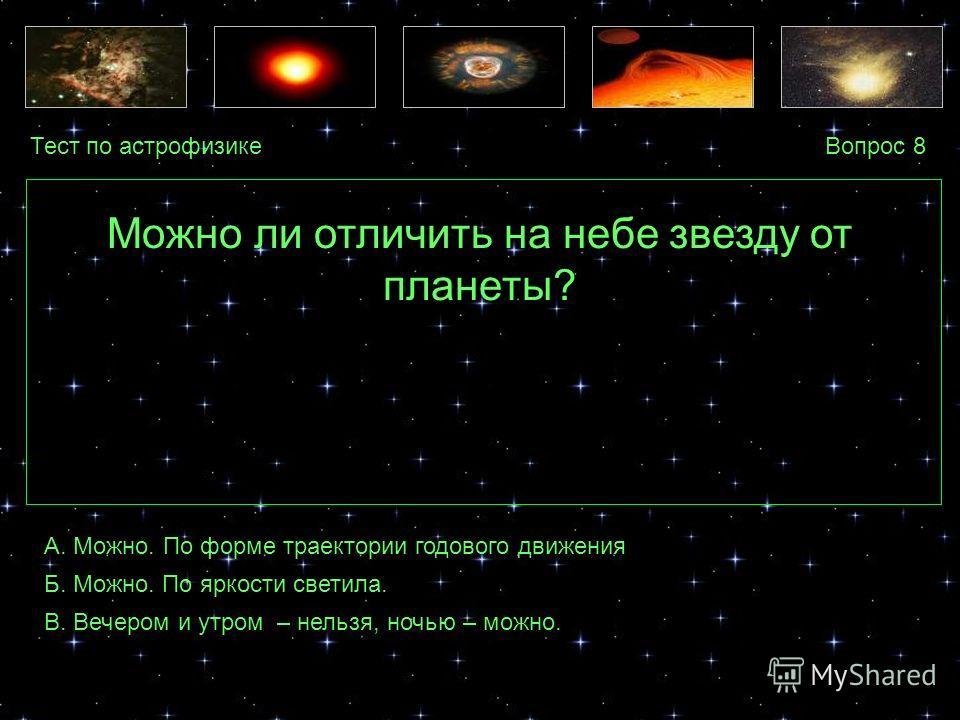 Тест по астрофизикеВопрос 8 А. Можно. По форме траектории годового движения Б. Можно. По яркости светила. В. Вечером и утром – нельзя, ночью – можно. Можно ли отличить на небе звезду от планеты?