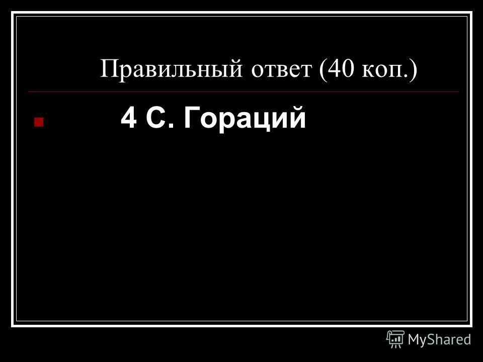 Правильный ответ (40 коп.) 4 С. Гораций
