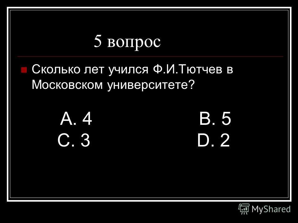 5 вопрос Сколько лет учился Ф.И.Тютчев в Московском университете? А. 4 В. 5 С. 3 D. 2
