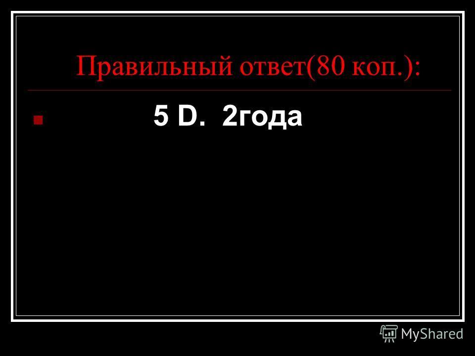Правильный ответ(80 коп.): 5 D. 2года