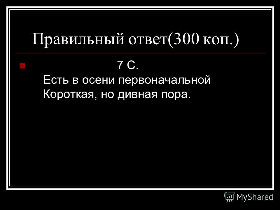 Правильный ответ(300 коп.) 7 С. Есть в осени первоначальной Короткая, но дивная пора.