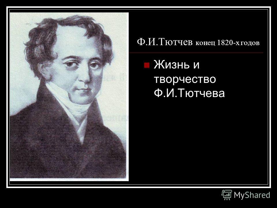 Ф.И.Тютчев конец 1820-х годов Жизнь и творчество Ф.И.Тютчева