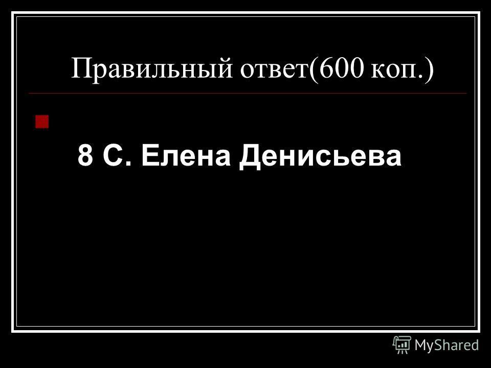 Правильный ответ(600 коп.) 8 С. Елена Денисьева