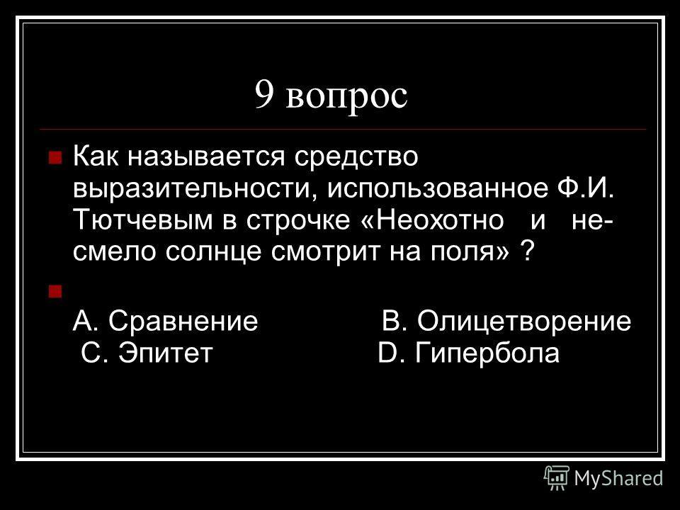 9 вопрос Как называется средство выразительности, использованное Ф.И. Тютчевым в строчке «Неохотно и не- смело солнце смотрит на поля» ? А. Сравнение В. Олицетворение С. Эпитет D. Гипербола
