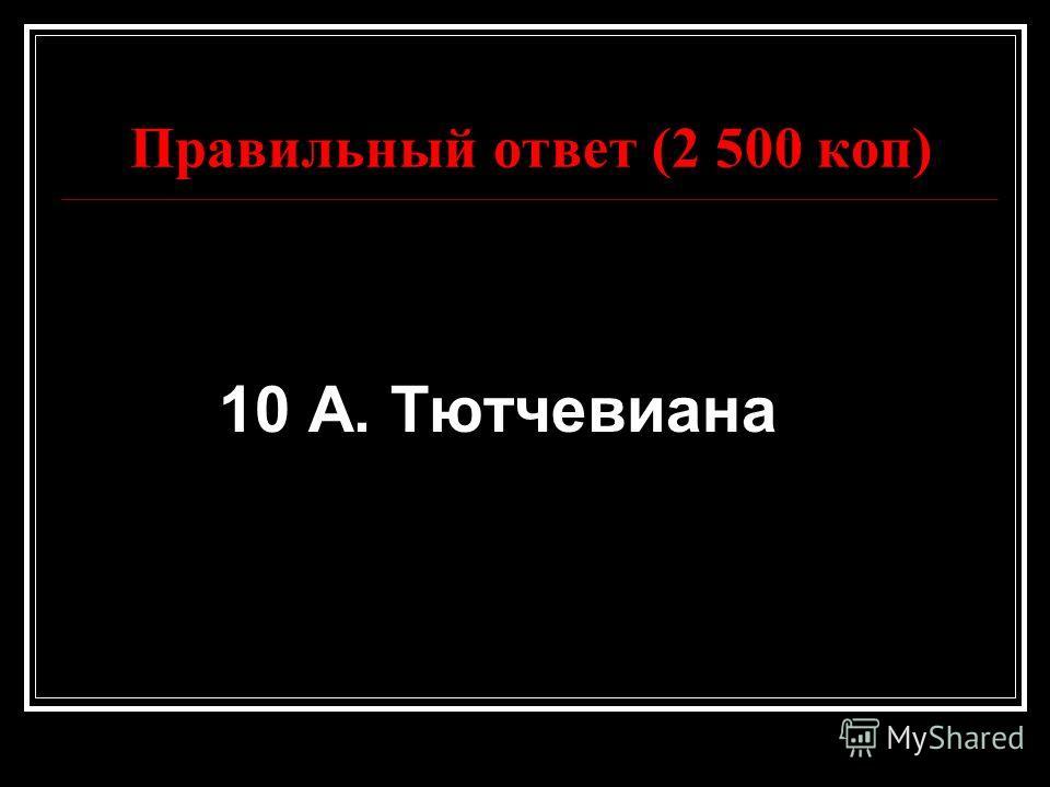 Правильный ответ (2 500 коп) 10 А. Тютчевиана