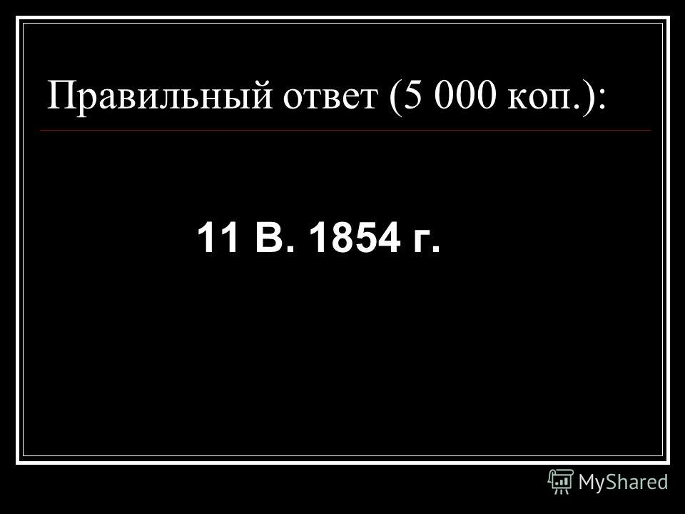 Правильный ответ (5 000 коп.): 11 В. 1854 г.
