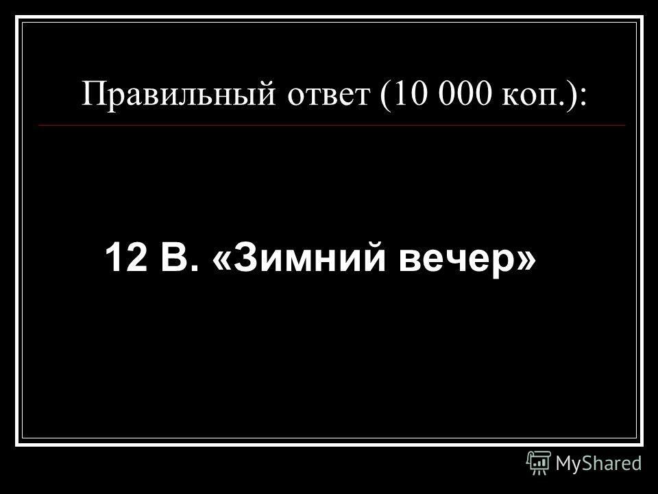 Правильный ответ (10 000 коп.): 12 В. «Зимний вечер»