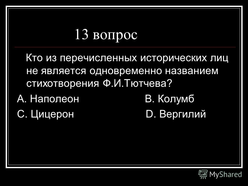 13 вопрос Кто из перечисленных исторических лиц не является одновременно названием стихотворения Ф.И.Тютчева? А. Наполеон В. Колумб С. Цицерон D. Вергилий