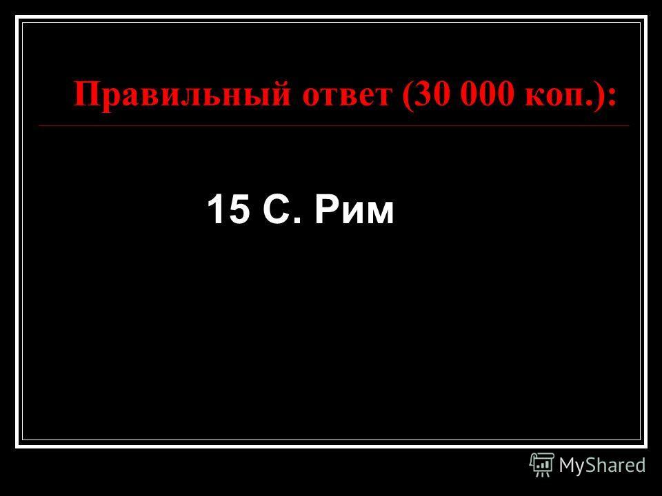 Правильный ответ (30 000 коп.): 15 С. Рим