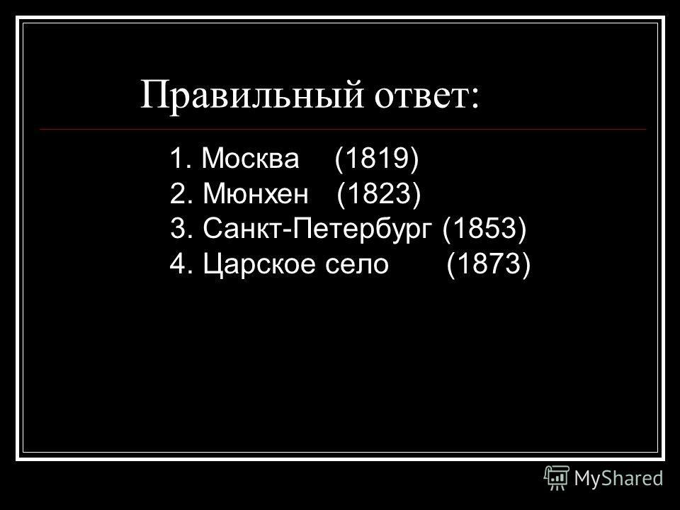 Правильный ответ: 1. Москва (1819) 2. Мюнхен (1823) 3. Санкт-Петербург (1853) 4. Царское село (1873)