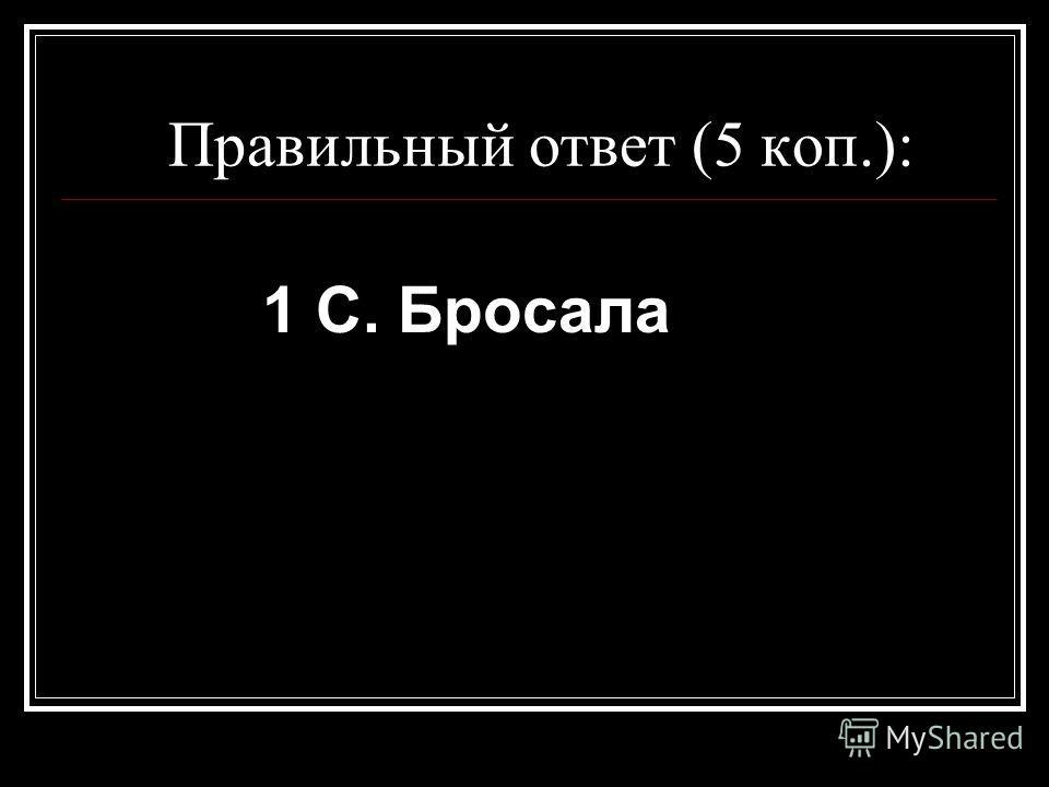 Правильный ответ (5 коп.): 1 C. Бросала