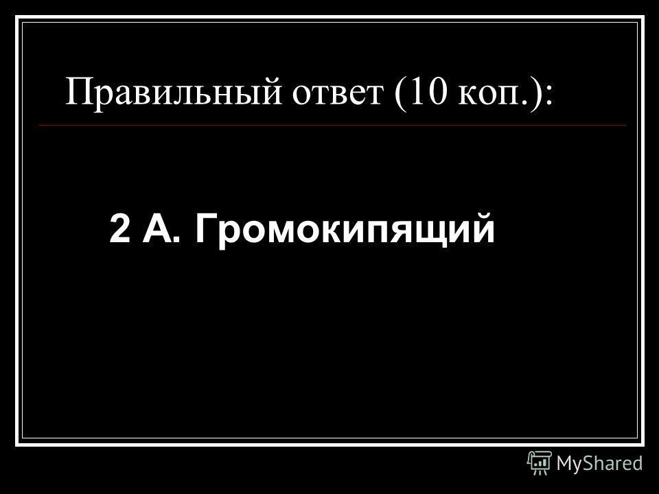 Правильный ответ (10 коп.): 2 А. Громокипящий