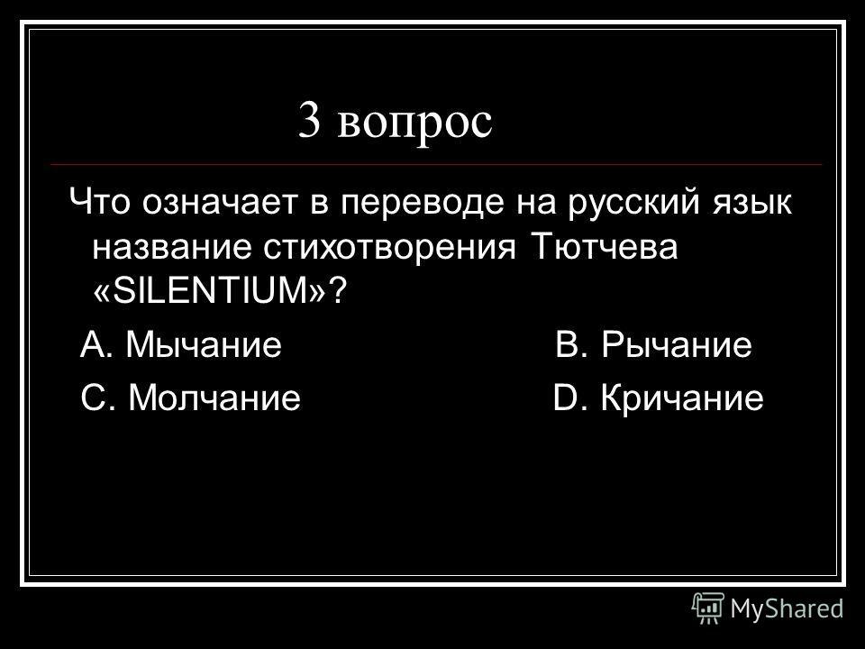 3 вопрос Что означает в переводе на русский язык название стихотворения Тютчева «SILENTIUM»? А. Мычание В. Рычание С. Молчание D. Кричание