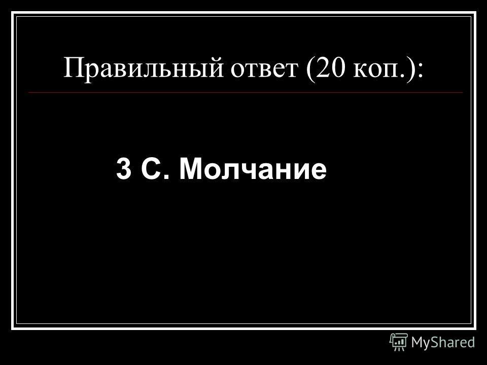 Правильный ответ (20 коп.): 3 C. Молчание