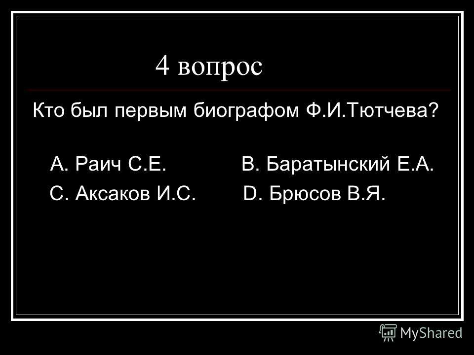 4 вопрос Кто был первым биографом Ф.И.Тютчева? А. Раич С.Е. В. Баратынский Е.А. С. Аксаков И.С. D. Брюсов В.Я.