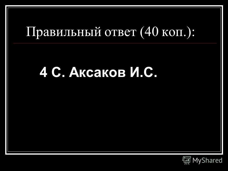 Правильный ответ (40 коп.): 4 С. Аксаков И.С.