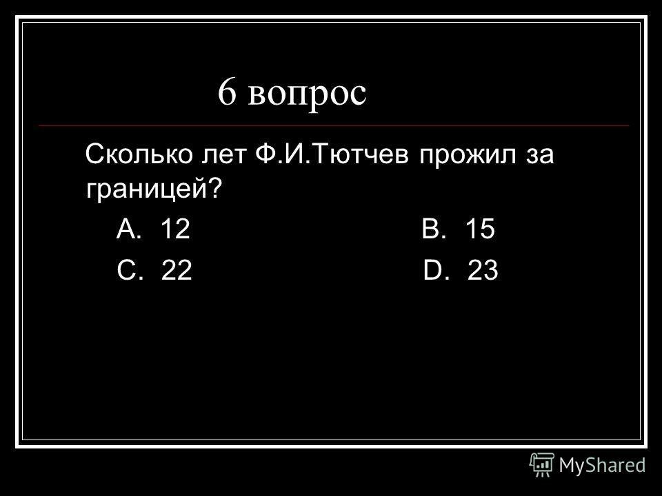 6 вопрос Сколько лет Ф.И.Тютчев прожил за границей? А. 12 В. 15 С. 22 D. 23