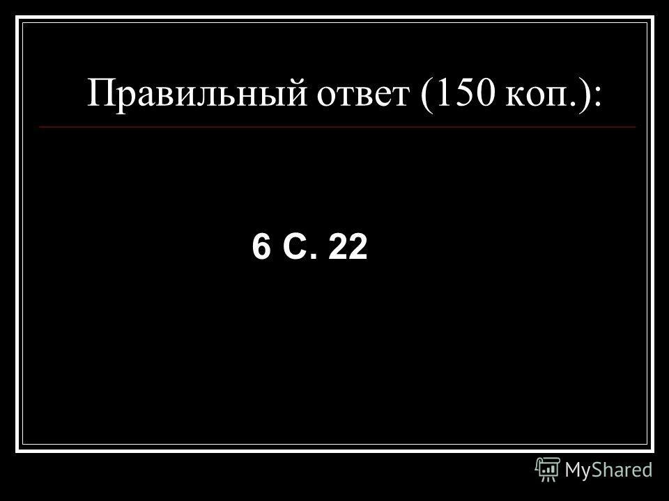 Правильный ответ (150 коп.): 6 С. 22
