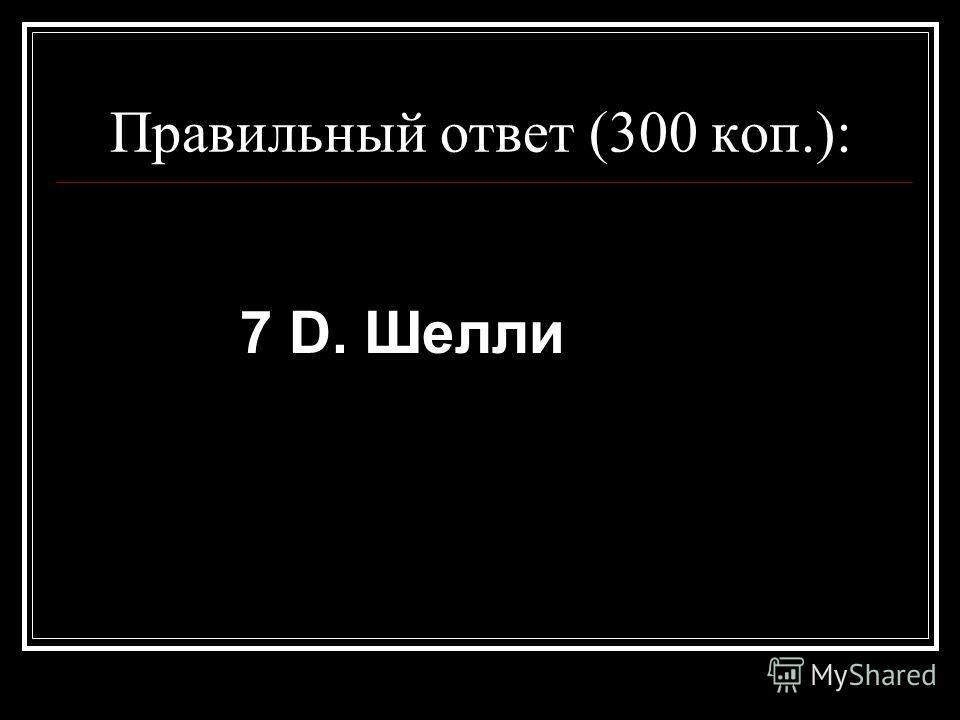 Правильный ответ (300 коп.): 7 D. Шелли