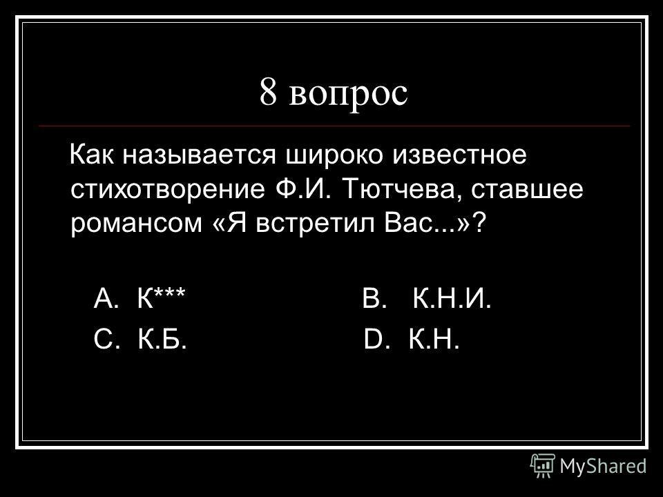 8 вопрос Как называется широко известное стихотворение Ф.И. Тютчева, ставшее романсом «Я встретил Вас...»? А. К*** В. К.Н.И. С. К.Б. D. К.Н.