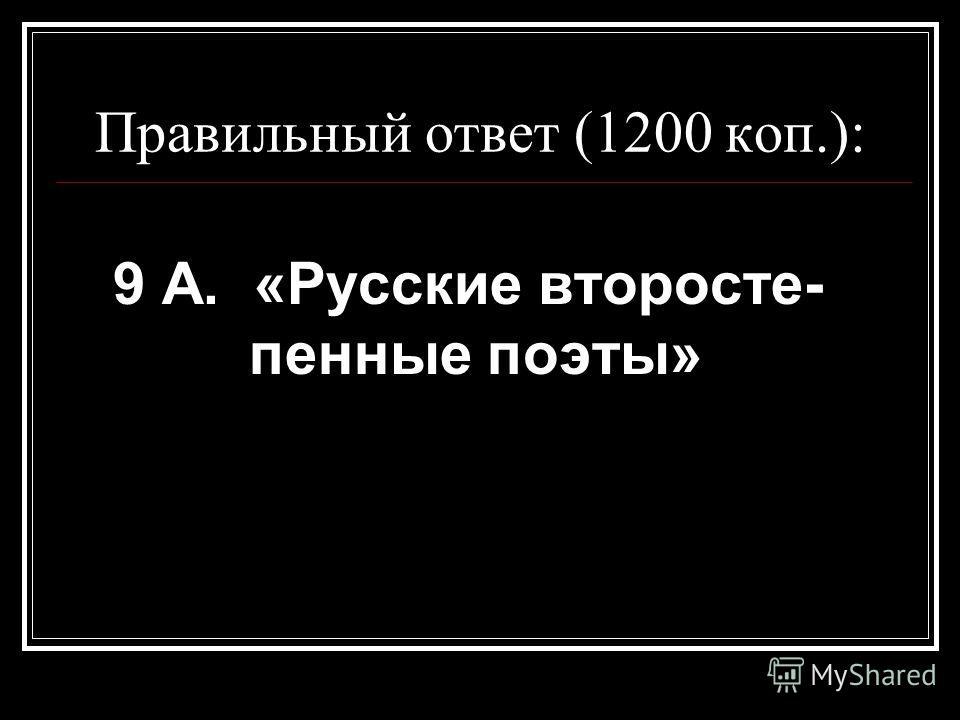 Правильный ответ (1200 коп.): 9 А. «Русские второсте- пенные поэты»